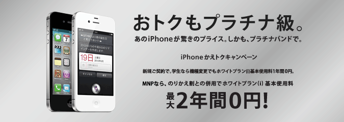 おトクもプラチナ級。あの iPhone が驚きのプライス。しかも、プラチナバンドで。 iPhone かえトクキャンペーン 新規ご契約で。学生なら機種変更でもホワイトプラン(i)基本使用料 1年間0円。 MNPならのりかえ割との併用で ホワイトプラン(i)基本使用料 最大2年間 0円!